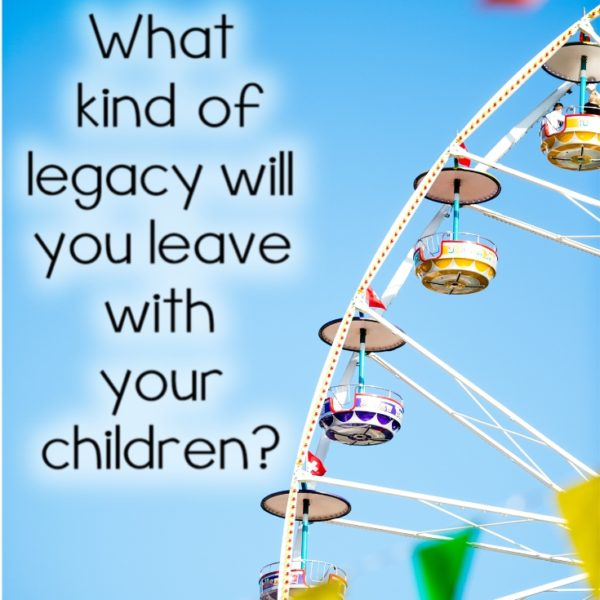 What Kind of Legacy will you leave with your Children?