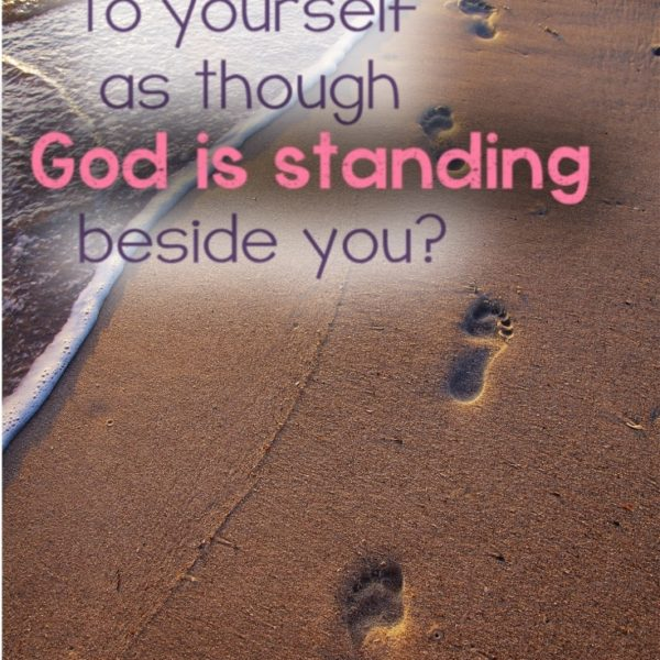 Do you speak to yourself as though God is standing beside you?