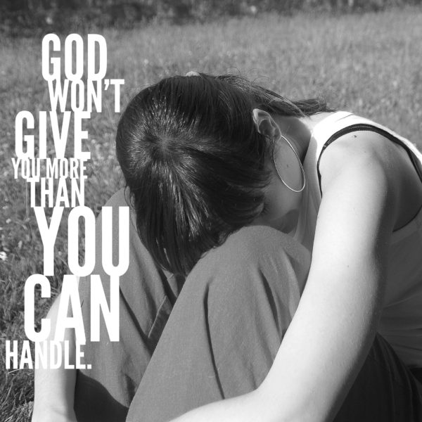 God won't give you more than you can handle.