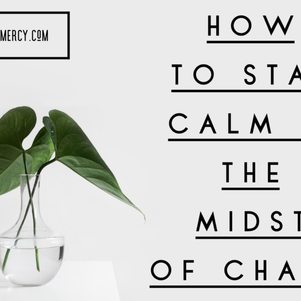 How to Stay Calm in the Midst of Chaos